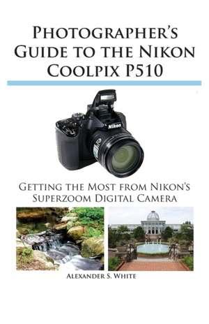 Photographer's Guide to the Nikon Coolpix P510 de Alexander S. White