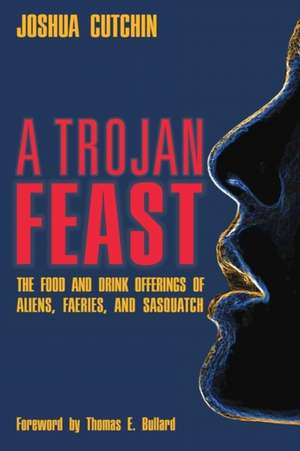 A Trojan Feast:  The Food and Drink Offerings of Aliens, Faeries, and Sasquatch de Joshua Cutchin