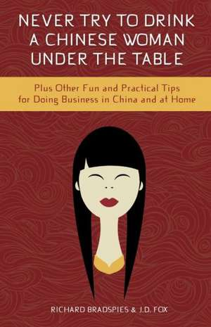 Never Try to Drink a Chinese Woman Under the Table: Plus Other Fun and Practical Tips for Doing Business in China and at Home de Jim Fox
