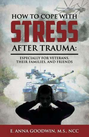 How to Cope with Stress After Trauma:  Especially for Veterans, Their Families and Friends de E. Anna Goodwin