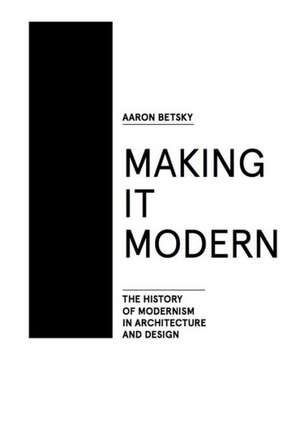 Making It Modern:  The History of Modernism in Architecture of Design de Aaron Betsky