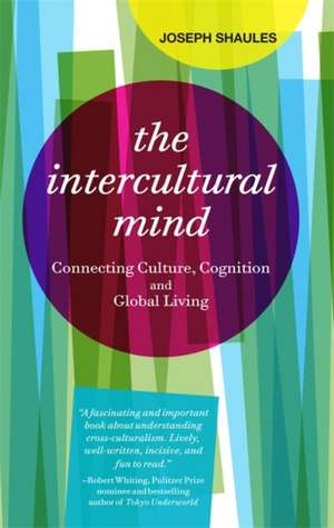 The Intercultural Mind: Connecting Culture, Cognition, and Global Living de Joseph Shaules
