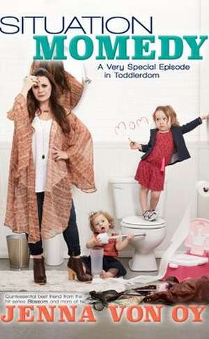 Situation Momedy: A Very Special Episode in Toddlerdom de Jenna Von Oy