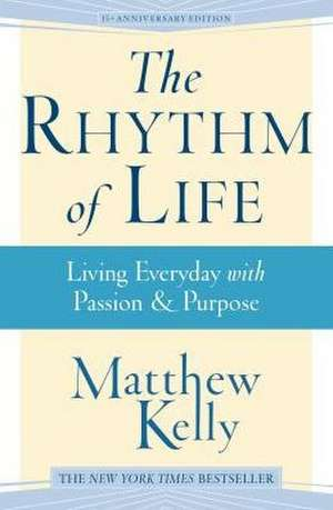 The Rhythm of Life:  Living Everyday with Passion & Purpose de Kelly Matthew