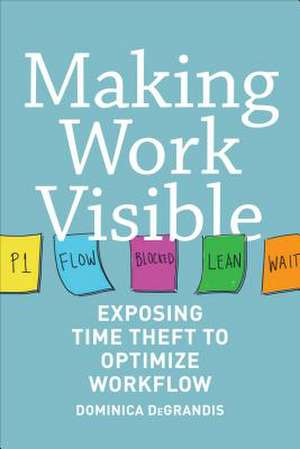 Making Work Visible: Exposing Time Theft to Optimize Workflow de Dominica Degrandis