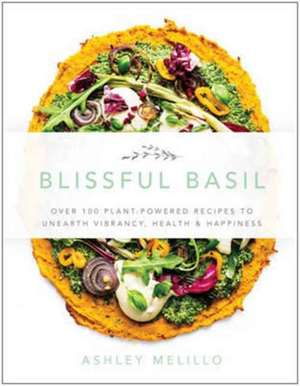 Blissful Basil: Over 100 Plant-Powered Recipes to Unearth Vibrancy, Health, and Happiness de Ashley  Melillo