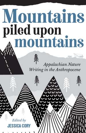 Mountains Piled upon Mountains: Appalachian Nature Writing in the Anthropocene de Jessica Cory