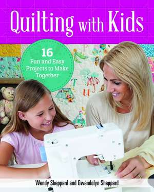 Quilting with Kids: 24 Fun and Easy Projects to Make Together de Wendy Sheppard