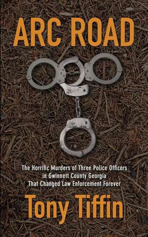 Arc Road: The Horrific Murders of Three Police Officers in Gwinnett County Georgia that Changed Law Enforcement Forever de Tony Tiffin