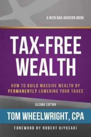 Tax-Free Wealth: How to Build Massive Wealth by Permanently Lowering Your Taxes de Tom Wheelwright