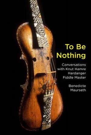To Be Nothing – Conversations with Knut Hamre, Hardanger Fiddle Master de Benedicte Maurseth