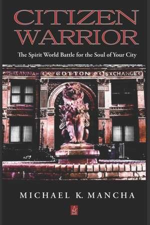 Citizen Warrior: The Spirit World Battle for the Soul of Your City de Michael K. Mancha