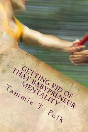 Getting Rid of That Babypreneur Mentality de Tammie T. Polk