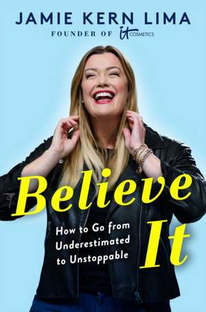 Believe IT: How to Go from Underestimated to Unstoppable de Jamie Kern Lima