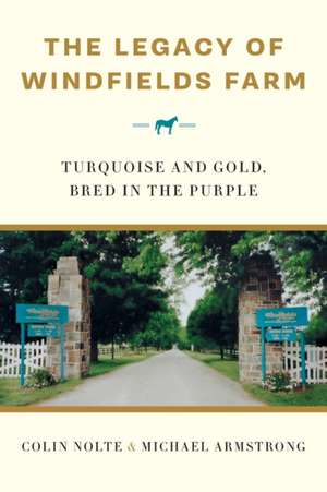 The Legacy of Windfields Farm: Turquoise and Gold, Bred in the Purple de Colin Nolte