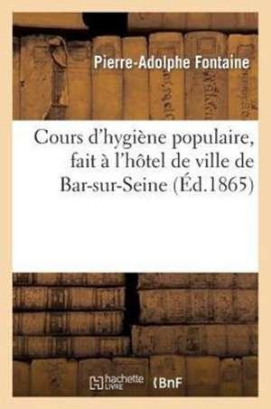 Cours D'Hygiene Populaire, Fait A L'Hotel de Ville de Bar-Sur-Seine. 1re Livraison