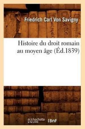 Histoire Du Droit Romain Au Moyen Age:  Accompagnee de Notions de Droit Canonique (2 Ed) (Ed.1893) de  Von Savigny F. C.