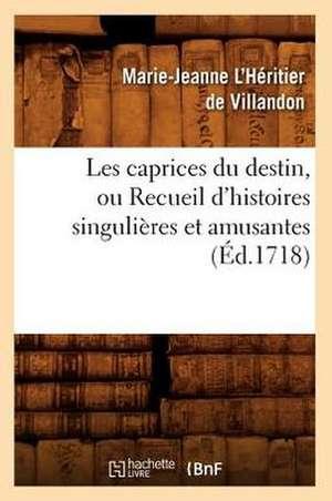Les Caprices Du Destin, Ou Recueil D'Histoires Singulieres Et Amusantes (Ed.1718) de Marie-Jeanne L'Heritier de Villandon