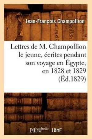 Lettres de M. Champollion Le Jeune, Ecrites Pendant Son Voyage En Egypte, En 1828 Et 1829 (Ed.1829) de Jean-Francois Champollion