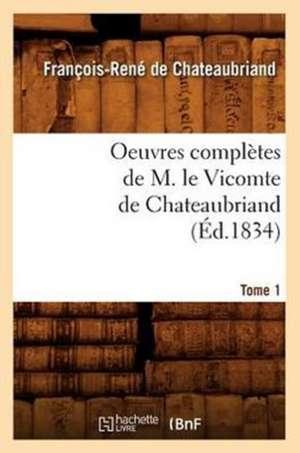 Oeuvres Completes de M. Le Vicomte de Chateaubriand, .... Tome 1 (Ed.1834) de Francois Rene De Chateaubriand