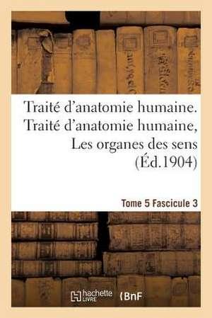 Traite D'Anatomie Humaine. Traite D'Anatomie Humaine. Tome 5. Fascicule 3, Les Organes Des Sens