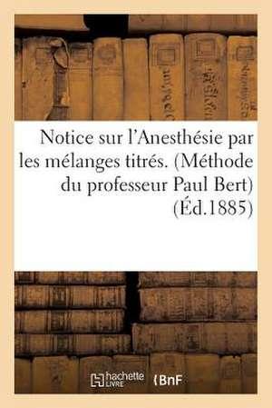 Notice Sur L'Anesthesie Par Les Melanges Titres. (Methode Du Professeur Paul Bert)