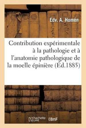 Contribution Experimentale a la Pathologie Et A L'Anatomie Pathologique de La Moelle Epiniere