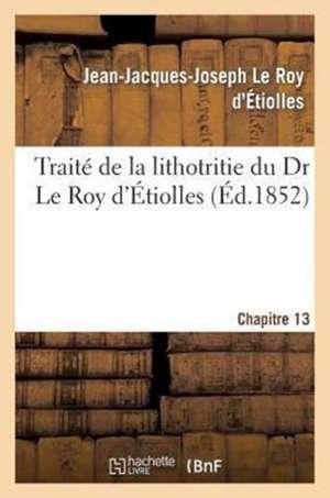 Traite de La Lithotritie, Du Dr Le Roy D'Etiolles. Chap. 13