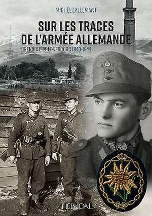 Sur Les Traces de l'Armee Allemande: Grenoble Et Le Vercors, 1940-1944 de Michel Lallemant