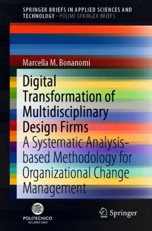 Digital Transformation of Multidisciplinary Design Firms: A Systematic Analysis-Based Methodology for Organizational Change Management de Marcella M. Bonanomi