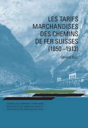 Les Tarifs Marchandises Des Chemins de Fer Suisses (1850-1913):  Strategie Des Compagnies Ferroviaires, Necessites de L'Economie Nationale Et Evolution de Gérard Duc