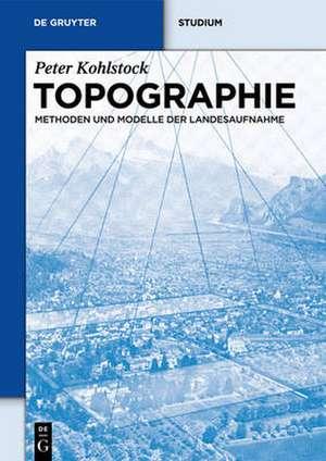 Topographie: Methoden und Modelle der Landesaufnahme de Peter Kohlstock