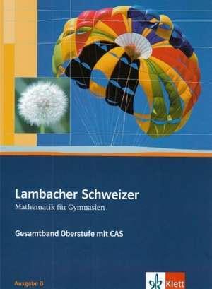 Lambacher-Schweizer. 11.-12. Schuljahr und 12.-13. Schuljahr. Oberstufe mit CAS. Schuelerbuch und CD-ROM. Ausgabe B