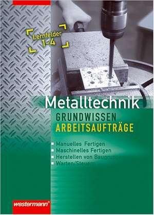 Metalltechnik Grundwissen Arbeitsauftraege. Lernfelder 1-4: Arbeitsheft
