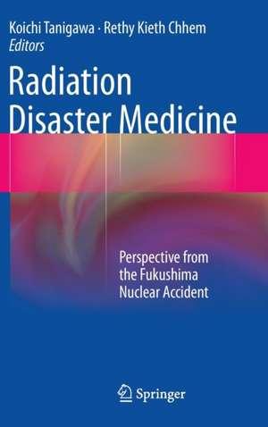 Radiation Disaster Medicine: Perspective from the Fukushima Nuclear Accident de Koichi Tanigawa