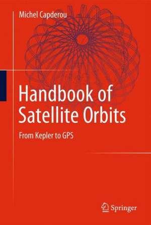 Handbook of Satellite Orbits: From Kepler to GPS de Michel Capderou