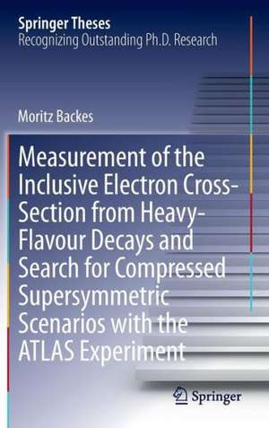 Measurement of the Inclusive Electron Cross-Section from Heavy-Flavour Decays and Search for Compressed Supersymmetric Scenarios with the ATLAS Experiment de Moritz Backes