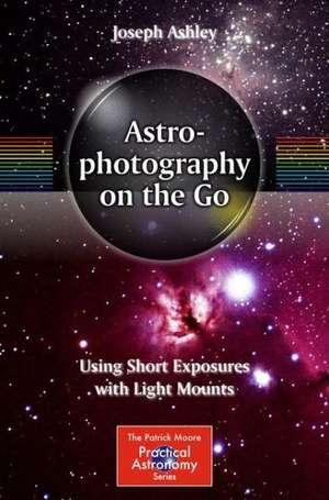 Astrophotography on the Go: Using Short Exposures with Light Mounts de Joseph Ashley