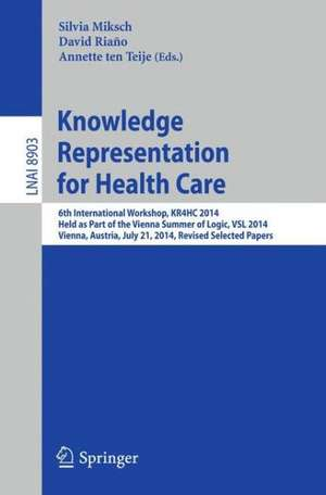 Knowledge Representation for Health Care: 6th International Workshop, KR4HC 2014, held as part of the Vienna Summer of Logic, VSL 2014, Vienna, Austria, July 21, 2014. Revised Selected Papers de Silvia Miksch