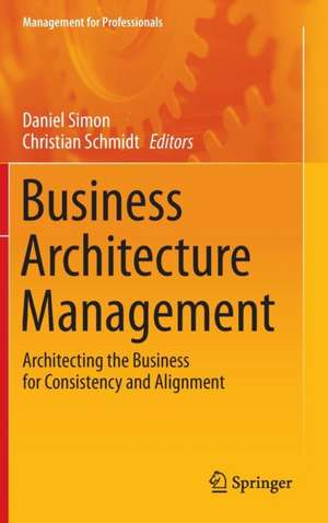 Business Architecture Management: Architecting the Business for Consistency and Alignment de Daniel Simon