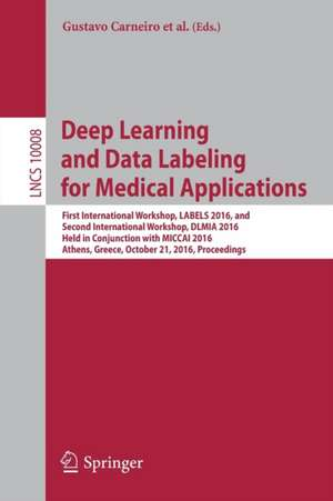 Deep Learning and Data Labeling for Medical Applications: First International Workshop, LABELS 2016, and Second International Workshop, DLMIA 2016, Held in Conjunction with MICCAI 2016, Athens, Greece, October 21, 2016, Proceedings de Gustavo Carneiro