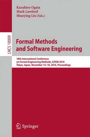 Formal Methods and Software Engineering: 18th International Conference on Formal Engineering Methods, ICFEM 2016, Tokyo, Japan, November 14-18, 2016, Proceedings de Kazuhiro Ogata