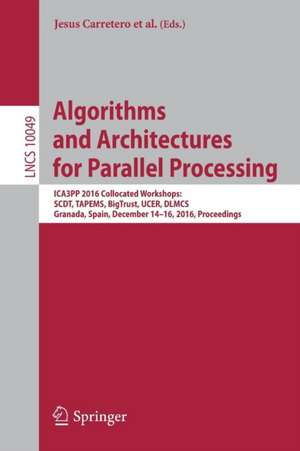 Algorithms and Architectures for Parallel Processing: ICA3PP 2016 Collocated Workshops: SCDT, TAPEMS, BigTrust, UCER, DLMCS, Granada, Spain, December 14-16, 2016, Proceedings de Jesus Carretero