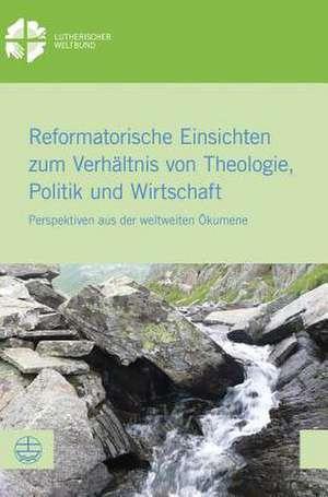 Reformatorische Einsichten zum Verhaeltnis von Theologie, Politik und Wirtschaft