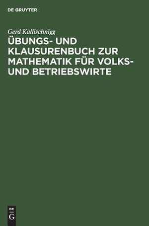 Übungs- und Klausurenbuch zur Mathematik für Volks- und Betriebswirte de Gerd Kallischnigg