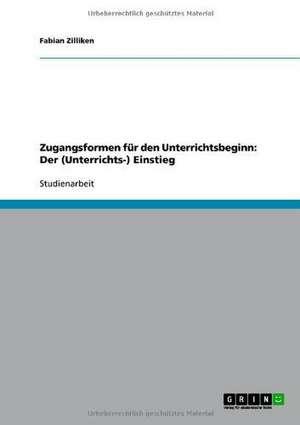 Zugangsformen für den Unterrichtsbeginn: Der (Unterrichts-) Einstieg de Fabian Zilliken