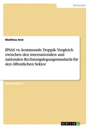 IPSAS vs. kommunale Doppik. Vergleich zwischen den internationalen und nationalen Rechnungslegungsstandards für den öffentlichen Sektor de Matthias Arzt