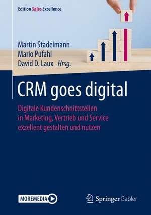 CRM goes digital: Digitale Kundenschnittstellen in Marketing, Vertrieb und Service exzellent gestalten und nutzen de Martin Stadelmann