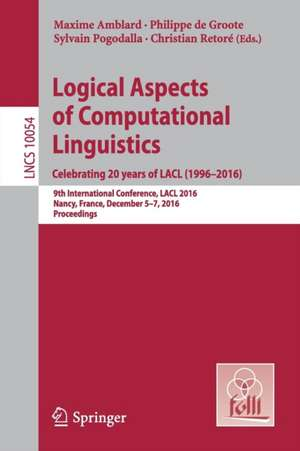 Logical Aspects of Computational Linguistics. Celebrating 20 Years of LACL (1996–2016): 9th International Conference, LACL 2016, Nancy, France, December 5-7, 2016, Proceedings de Maxime Amblard