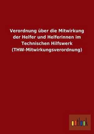 Verordnung über die Mitwirkung der Helfer und Helferinnen im Technischen Hilfswerk (THW-Mitwirkungsverordnung) de  ohne Autor